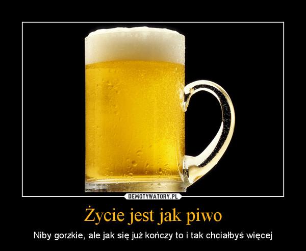 Życie jest jak piwo – Niby gorzkie, ale jak się już kończy to i tak chciałbyś więcej