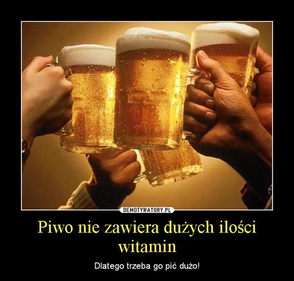Piwo nie zawiera dużych ilości witamin – Dlatego trzeba go pić dużo!