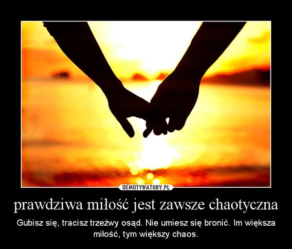 prawdziwa miłość jest zawsze chaotyczna – Gubisz się, tracisz trzeźwy osąd. Nie umiesz się bronić. Im większa miłość, tym większy chaos.