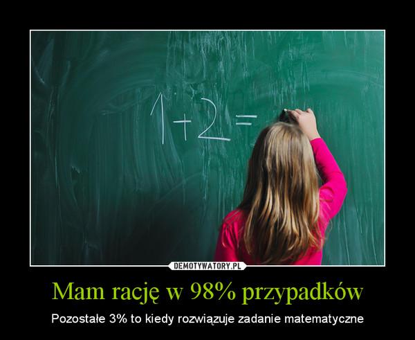 Mam rację w 98% przypadków – Pozostałe 3% to kiedy rozwiązuje zadanie matematyczne