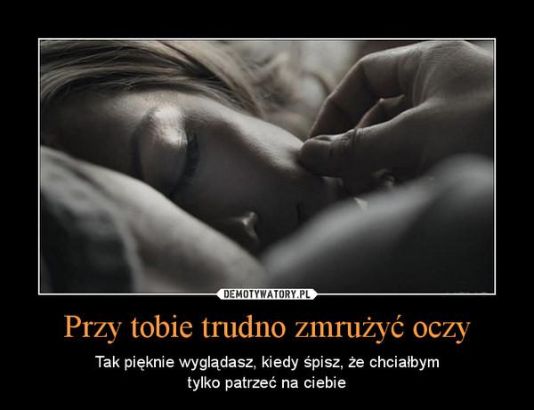 Przy tobie trudno zmrużyć oczy – Tak pięknie wyglądasz, kiedy śpisz, że chciałbymtylko patrzeć na ciebie