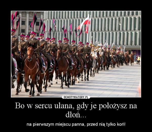 Bo w sercu ułana, gdy je położysz na dłoń... – na pierwszym miejscu panna, przed nią tylko koń!