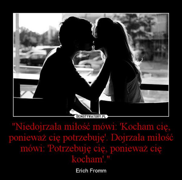 """""""Niedojrzała miłość mówi: 'Kocham cię, ponieważ cię potrzebuję'. Dojrzała miłość mówi: 'Potrzebuję cię, ponieważ cię kocham'."""" – Erich Fromm"""