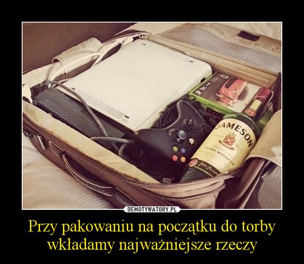 Przy pakowaniu na początku do torby wkładamy najważniejsze rzeczy –