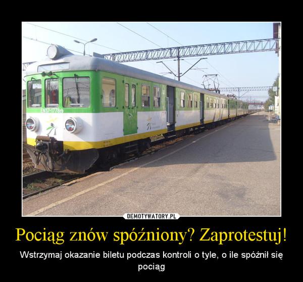 Pociąg znów spóźniony? Zaprotestuj! – Wstrzymaj okazanie biletu podczas kontroli o tyle, o ile spóźnił się pociąg