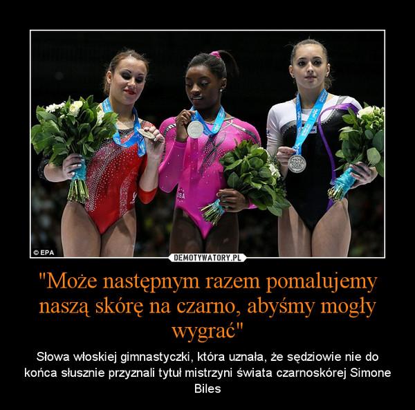 """""""Może następnym razem pomalujemy naszą skórę na czarno, abyśmy mogły wygrać"""" – Słowa włoskiej gimnastyczki, która uznała, że sędziowie nie do końca słusznie przyznali tytuł mistrzyni świata czarnoskórej Simone Biles"""