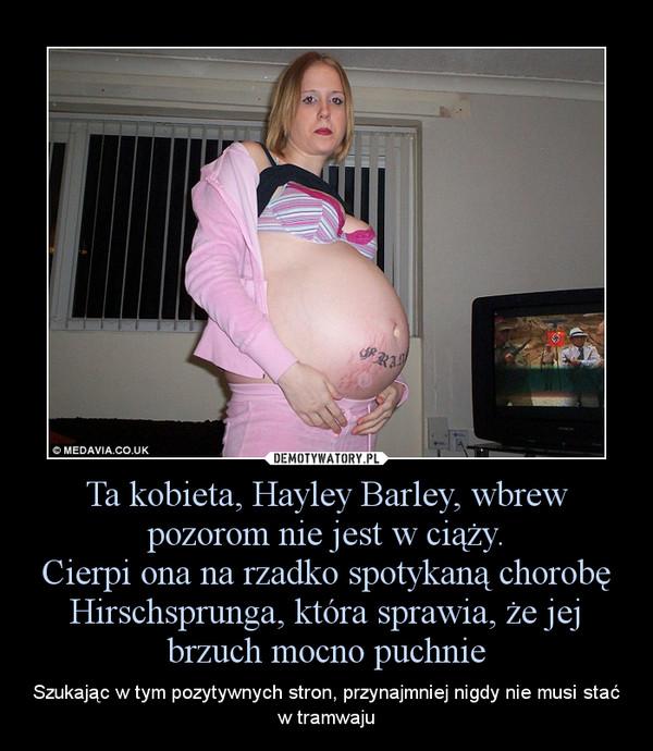 Ta kobieta, Hayley Barley, wbrew pozorom nie jest w ciąży.Cierpi ona na rzadko spotykaną chorobę Hirschsprunga, która sprawia, że jej brzuch mocno puchnie – Szukając w tym pozytywnych stron, przynajmniej nigdy nie musi stać w tramwaju