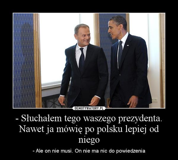 - Słuchałem tego waszego prezydenta. Nawet ja mówię po polsku lepiej od niego – - Ale on nie musi. On nie ma nic do powiedzenia