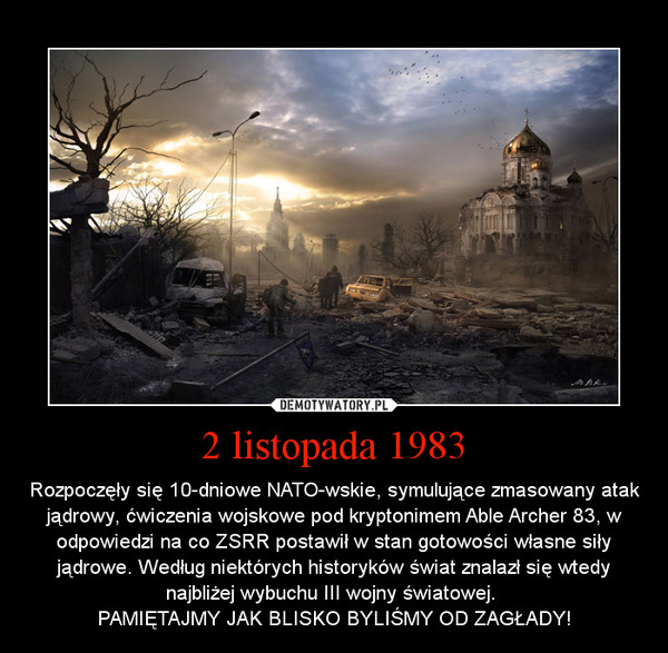 2 listopada 1983 – Rozpoczęły się 10-dniowe NATO-wskie, symulujące zmasowany atak jądrowy, ćwiczenia wojskowe pod kryptonimem Able Archer 83, w odpowiedzi na co ZSRR postawił w stan gotowości własne siły jądrowe. Według niektórych historyków świat znalazł się wtedy najbliżej wybuchu III wojny światowej. \nPAMIĘTAJMY JAK BLISKO BYLIŚMY OD ZAGŁADY!