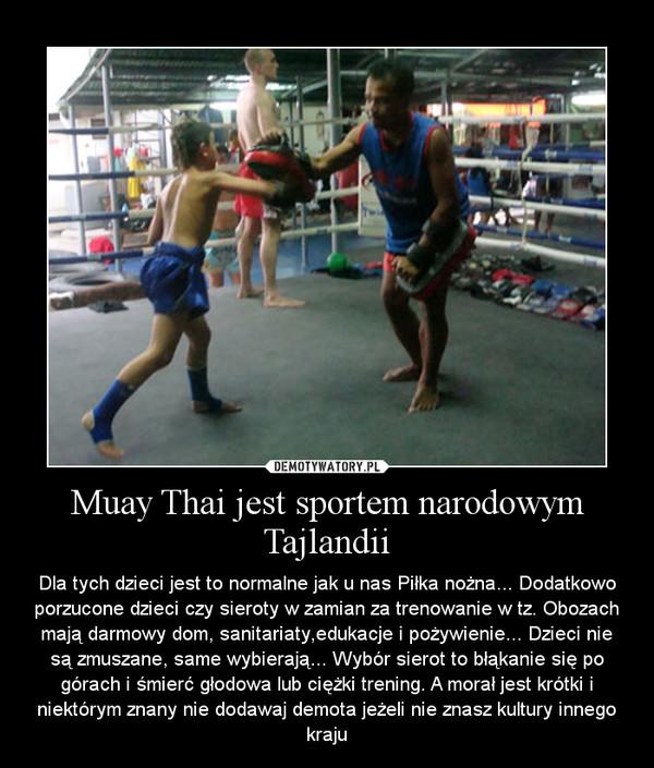 Muay Thai jest sportem narodowym Tajlandii – Dla tych dzieci jest to normalne jak u nas Piłka nożna... Dodatkowo porzucone dzieci czy sieroty w zamian za trenowanie w tz. Obozach mają darmowy dom, sanitariaty,edukacje i pożywienie... Dzieci nie są zmuszane, same wybierają... Wybór sierot to błąkanie się po górach i śmierć głodowa lub ciężki trening. A morał jest krótki i niektórym znany nie dodawaj demota jeżeli nie znasz kultury innego kraju