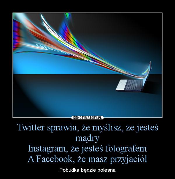 Twitter sprawia, że myślisz, że jesteś mądryInstagram, że jesteś fotografemA Facebook, że masz przyjaciół – Pobudka będzie bolesna