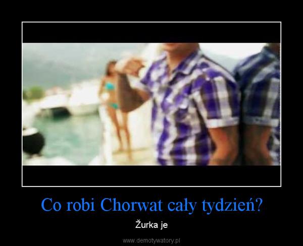 Co robi Chorwat cały tydzień? – Žurka je