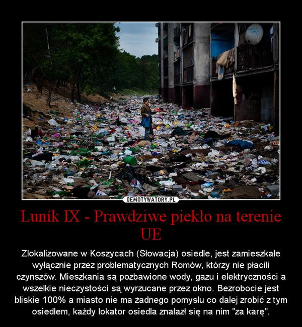 """Luník IX - Prawdziwe piekło na terenie UE – Zlokalizowane w Koszycach (Słowacja) osiedle, jest zamieszkałe wyłącznie przez problematycznych Romów, którzy nie płacili czynszów. Mieszkania są pozbawione wody, gazu i elektryczności a wszelkie nieczystości są wyrzucane przez okno. Bezrobocie jest bliskie 100% a miasto nie ma żadnego pomysłu co dalej zrobić z tym osiedlem, każdy lokator osiedla znalazł się na nim """"za karę""""."""