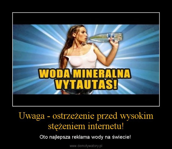 Uwaga - ostrzeżenie przed wysokim stężeniem internetu! – Oto najlepsza reklama wody na świecie!