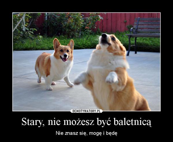 Stary, nie możesz być baletnicą – Nie znasz się, mogę i będę
