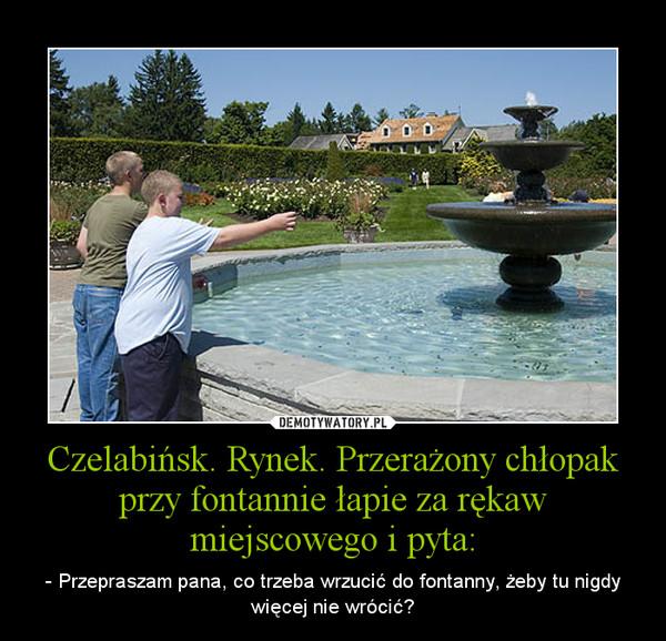 Czelabińsk. Rynek. Przerażony chłopak przy fontannie łapie za rękaw miejscowego i pyta: – - Przepraszam pana, co trzeba wrzucić do fontanny, żeby tu nigdy więcej nie wrócić?