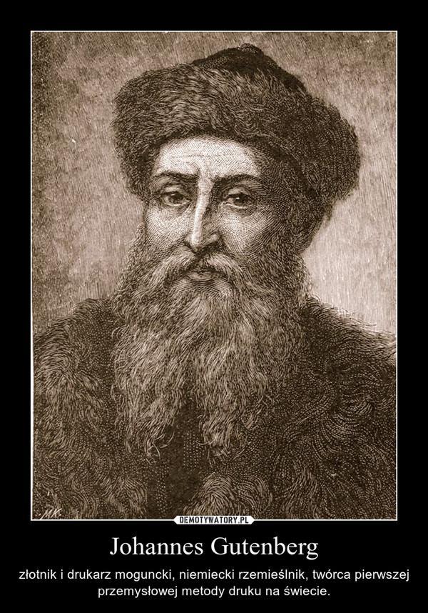 Johannes Gutenberg – złotnik i drukarz moguncki, niemiecki rzemieślnik, twórca pierwszej przemysłowej metody druku na świecie.