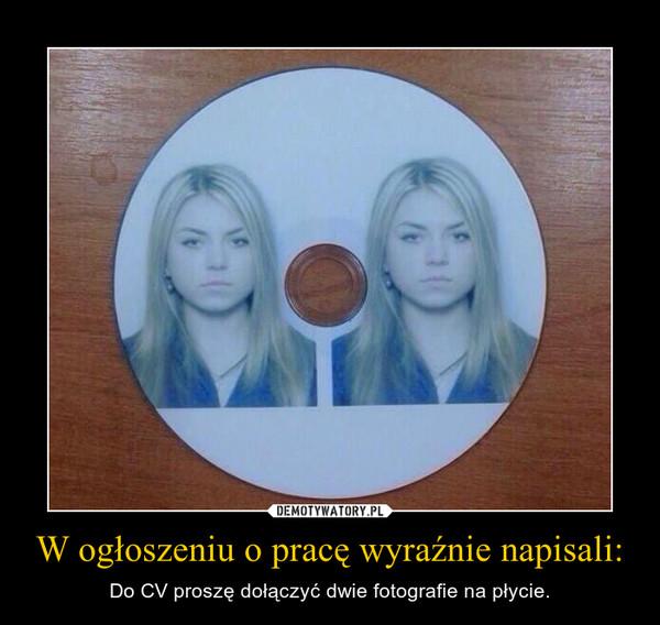 W ogłoszeniu o pracę wyraźnie napisali: – Do CV proszę dołączyć dwie fotografie na płycie.