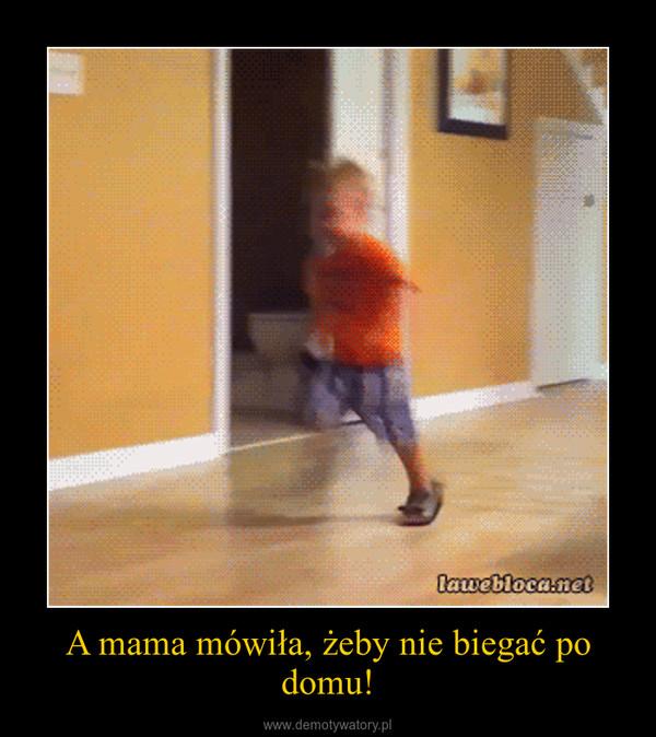 A mama mówiła, żeby nie biegać po domu! –
