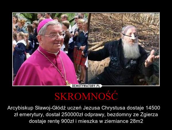SKROMNOŚĆ – Arcybiskup Sławoj-Głódź uczeń Jezusa Chrystusa dostaje 14500     zł emerytury, dostał 250000zł odprawy, bezdomny ze Zgierza dostaje rentę 900zł i mieszka w ziemiance 28m2