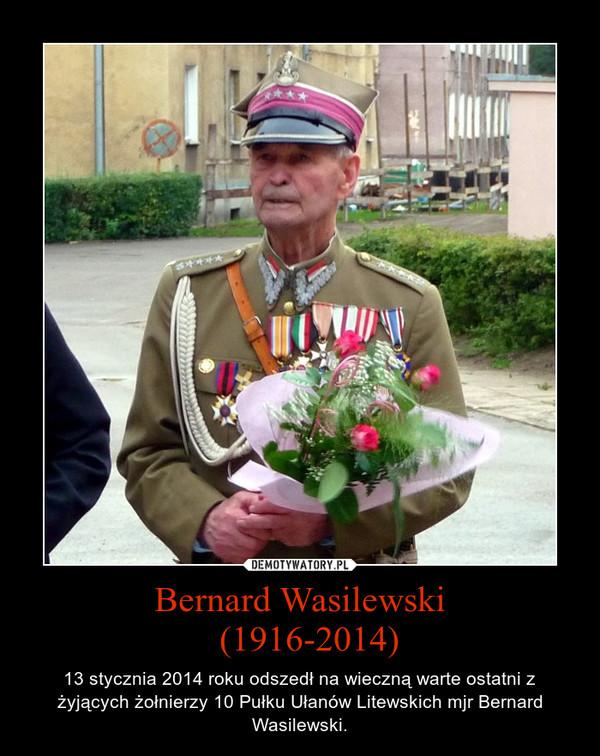 Bernard Wasilewski  (1916-2014) – 13 stycznia 2014 roku odszedł na wieczną warte ostatni z żyjących żołnierzy 10 Pułku Ułanów Litewskich mjr Bernard Wasilewski.
