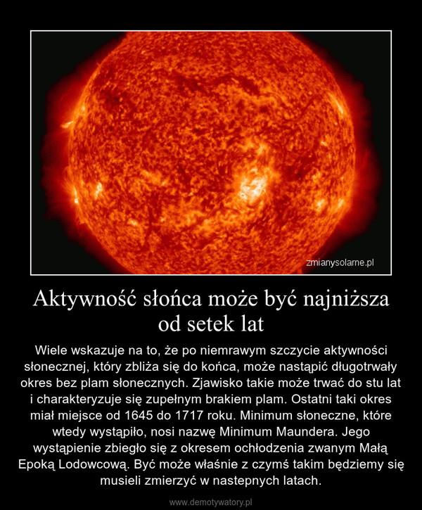 Aktywność słońca może być najniższa od setek lat – Wiele wskazuje na to, że po niemrawym szczycie aktywności słonecznej, który zbliża się do końca, może nastąpić długotrwały okres bez plam słonecznych. Zjawisko takie może trwać do stu lat i charakteryzuje się zupełnym brakiem plam. Ostatni taki okres miał miejsce od 1645 do 1717 roku. Minimum słoneczne, które wtedy wystąpiło, nosi nazwę Minimum Maundera. Jego wystąpienie zbiegło się z okresem ochłodzenia zwanym Małą Epoką Lodowcową. Być może właśnie z czymś takim będziemy się musieli zmierzyć w nastepnych latach.