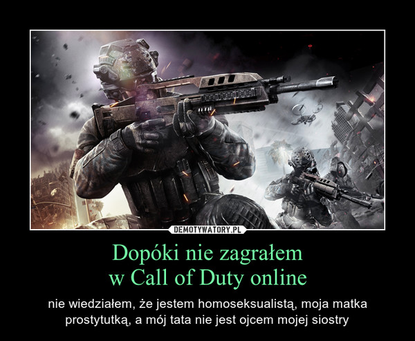 Dopóki nie zagrałemw Call of Duty online – nie wiedziałem, że jestem homoseksualistą, moja matka prostytutką, a mój tata nie jest ojcem mojej siostry