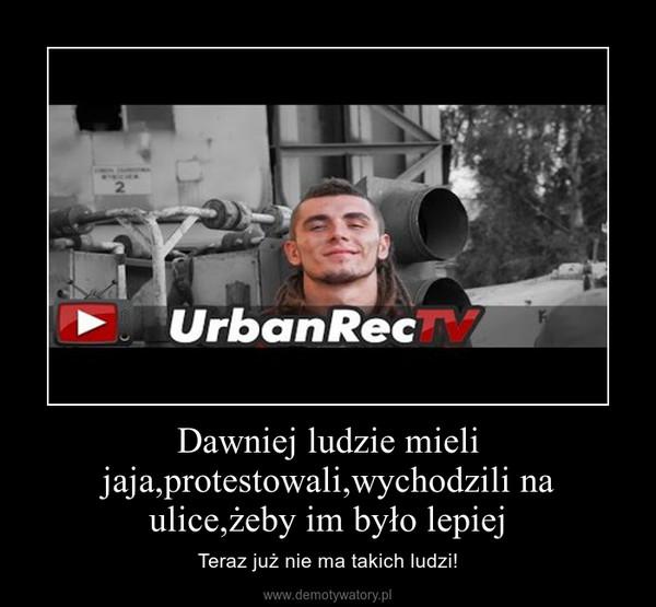 Dawniej ludzie mieli jaja,protestowali,wychodzili na ulice,żeby im było lepiej – Teraz już nie ma takich ludzi!