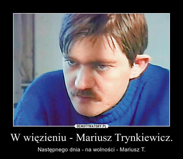 W więzieniu - Mariusz Trynkiewicz. – Następnego dnia - na wolności - Mariusz T.