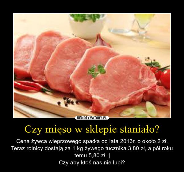 Czy mięso w sklepie staniało? – Cena żywca wieprzowego spadła od lata 2013r. o około 2 zł.Teraz rolnicy dostają za 1 kg żywego tucznika 3,80 zł, a pół roku temu 5,80 zł. |Czy aby ktoś nas nie łupi?