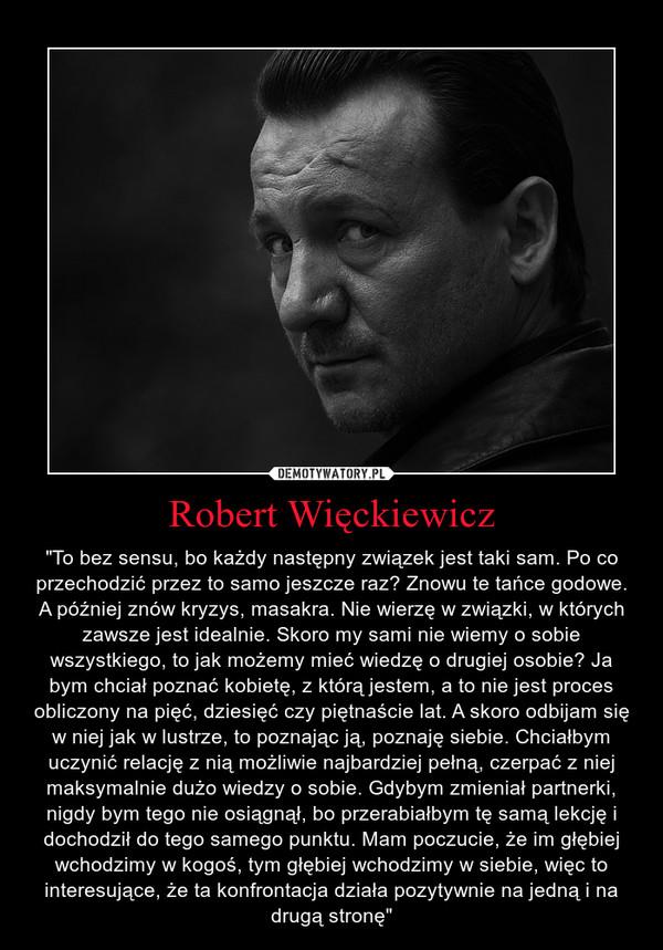"""Robert Więckiewicz – """"To bez sensu, bo każdy następny związek jest taki sam. Po co przechodzić przez to samo jeszcze raz? Znowu te tańce godowe. A później znów kryzys, masakra. Nie wierzę w związki, w których zawsze jest idealnie. Skoro my sami nie wiemy o sobie wszystkiego, to jak możemy mieć wiedzę o drugiej osobie? Ja bym chciał poznać kobietę, z którą jestem, a to nie jest proces obliczony na pięć, dziesięć czy piętnaście lat. A skoro odbijam się w niej jak w lustrze, to poznając ją, poznaję siebie. Chciałbym uczynić relację z nią możliwie najbardziej pełną, czerpać z niej maksymalnie dużo wiedzy o sobie. Gdybym zmieniał partnerki, nigdy bym tego nie osiągnął, bo przerabiałbym tę samą lekcję i dochodził do tego samego punktu. Mam poczucie, że im głębiej wchodzimy w kogoś, tym głębiej wchodzimy w siebie, więc to interesujące, że ta konfrontacja działa pozytywnie na jedną i na drugą stronę"""""""