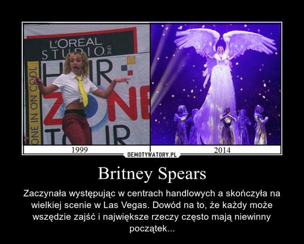 Britney Spears – Zaczynała występując w centrach handlowych a skończyła na wielkiej scenie w Las Vegas. Dowód na to, że każdy może wszędzie zajść i największe rzeczy często mają niewinny początek...