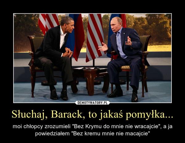 """Słuchaj, Barack, to jakaś pomyłka... – moi chłopcy zrozumieli """"Bez Krymu do mnie nie wracajcie"""", a ja powiedziałem """"Bez kremu mnie nie macajcie"""""""