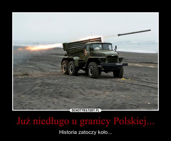 Już niedługo u granicy Polskiej... – Historia zatoczy koło...