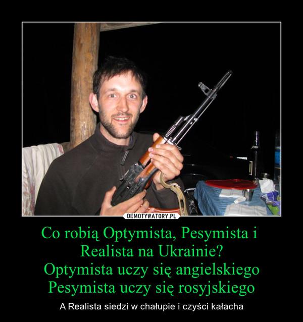 Co robią Optymista, Pesymista i Realista na Ukrainie?Optymista uczy się angielskiegoPesymista uczy się rosyjskiego – A Realista siedzi w chałupie i czyści kałacha