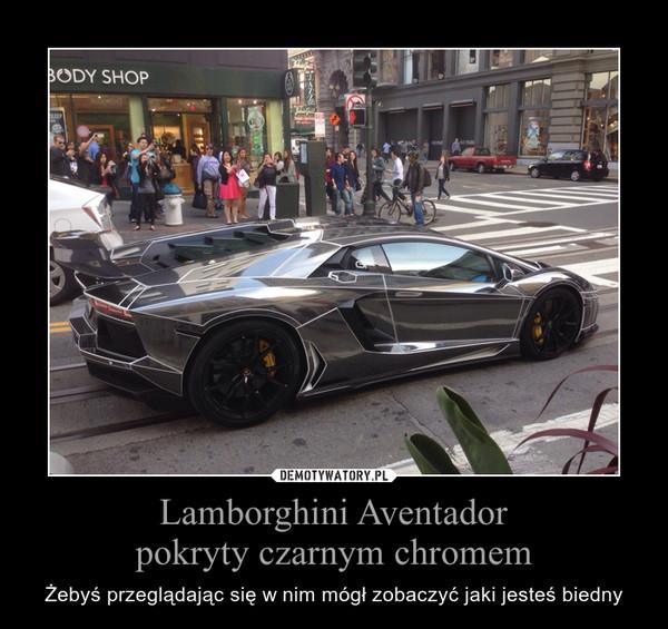 Lamborghini Aventadorpokryty czarnym chromem – Żebyś przeglądając się w nim mógł zobaczyć jaki jesteś biedny