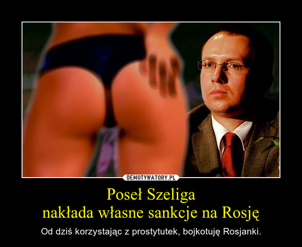 Poseł Szeliganakłada własne sankcje na Rosję – Od dziś korzystając z prostytutek, bojkotuję Rosjanki.