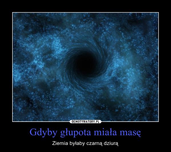 Gdyby głupota miała masę – Ziemia byłaby czarną dziurą