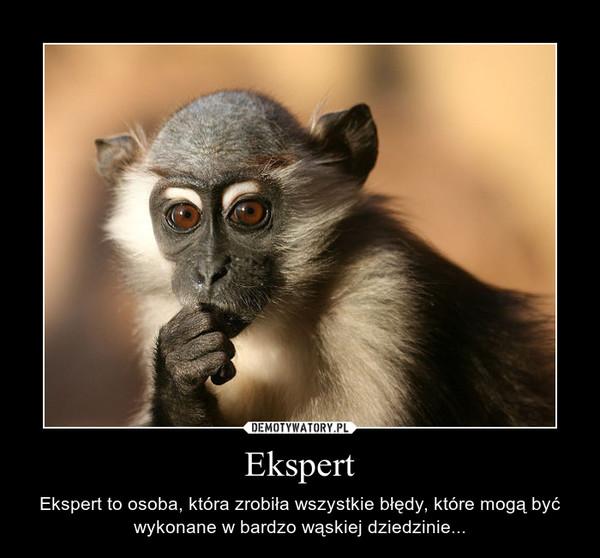 Ekspert – Ekspert to osoba, która zrobiła wszystkie błędy, które mogą być wykonane w bardzo wąskiej dziedzinie...