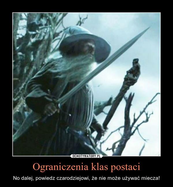 Ograniczenia klas postaci – No dalej, powiedz czarodziejowi, że nie może używać miecza!