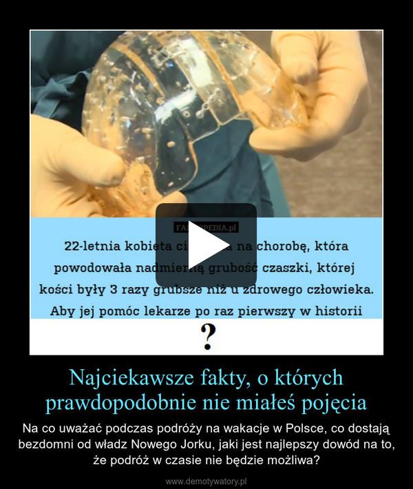 Najciekawsze fakty, o którychprawdopodobnie nie miałeś pojęcia – Na co uważać podczas podróży na wakacje w Polsce, co dostają bezdomni od władz Nowego Jorku, jaki jest najlepszy dowód na to, że podróż w czasie nie będzie możliwa?