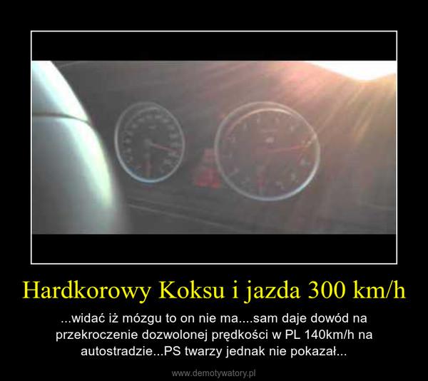 Hardkorowy Koksu i jazda 300 km/h – ...widać iż mózgu to on nie ma....sam daje dowód na przekroczenie dozwolonej prędkości w PL 140km/h na autostradzie...PS twarzy jednak nie pokazał...