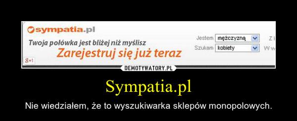 Sympatia.pl – Nie wiedziałem, że to wyszukiwarka sklepów monopolowych.