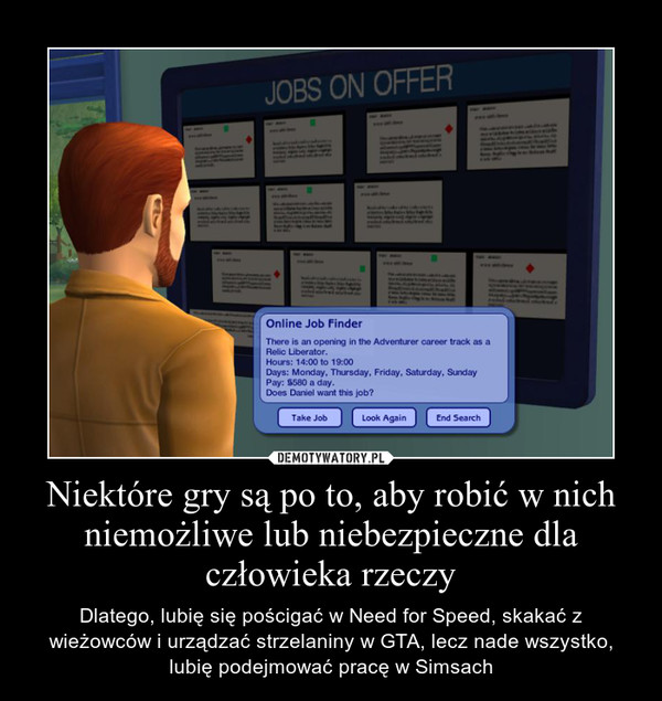 Niektóre gry są po to, aby robić w nich niemożliwe lub niebezpieczne dla człowieka rzeczy – Dlatego, lubię się pościgać w Need for Speed, skakać z wieżowców i urządzać strzelaniny w GTA, lecz nade wszystko, lubię podejmować pracę w Simsach