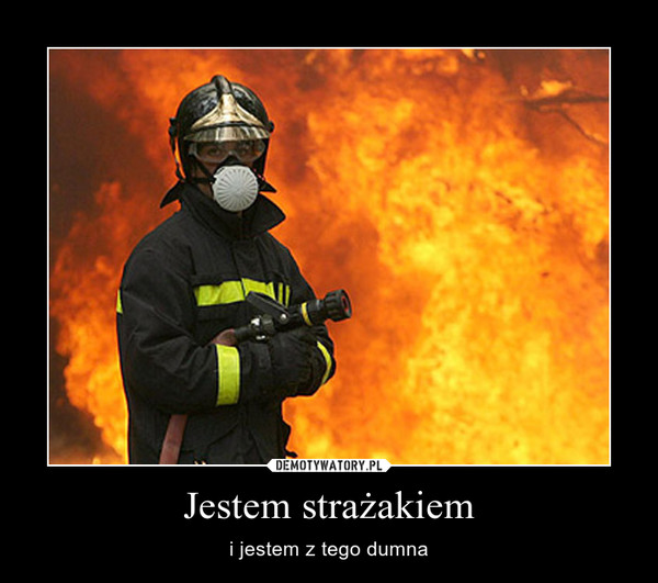 Jestem strażakiem – i jestem z tego dumna