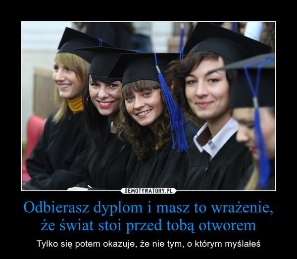 Odbierasz dyplom i masz to wrażenie,że świat stoi przed tobą otworem – Tylko się potem okazuje, że nie tym, o którym myślałeś