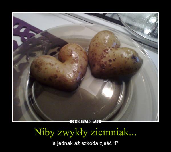 Niby zwykły ziemniak... – a jednak aż szkoda zjeść :P