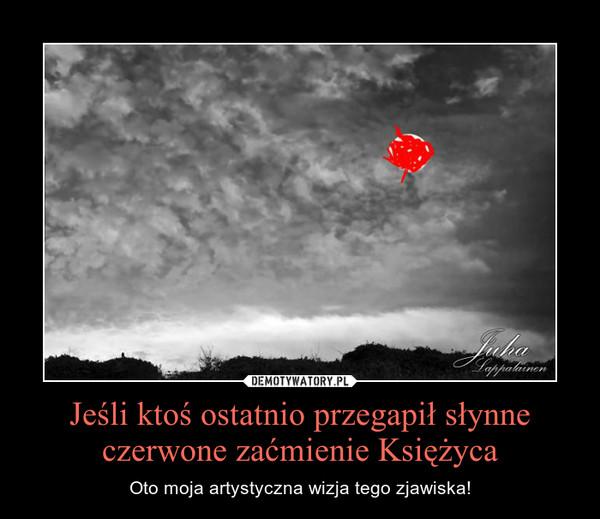 Jeśli ktoś ostatnio przegapił słynne czerwone zaćmienie Księżyca – Oto moja artystyczna wizja tego zjawiska!