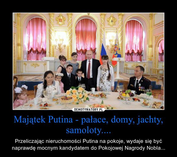 Majątek Putina - pałace, domy, jachty, samoloty.... – Przeliczając nieruchomości Putina na pokoje, wydaje się być naprawdę mocnym kandydatem do Pokojowej Nagrody Nobla...