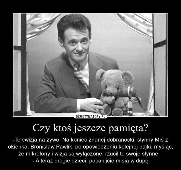 Czy ktoś jeszcze pamięta? – -Telewizja na żywo. Na koniec znanej dobranocki, słynny Miś z okienka, Bronisław Pawlik, po opowiedzeniu kolejnej bajki, myśląc, że mikrofony i wizja są wyłączone, rzucił te swoje słynne:  - A teraz drogie dzieci, pocałujcie misia w dupę